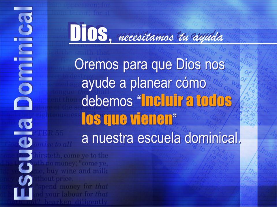 Dios, necesitamos tu ayuda Oremos para que Dios nos ayude a planear cómo debemos Incluir a todos los que vienen a nuestra escuela dominical.