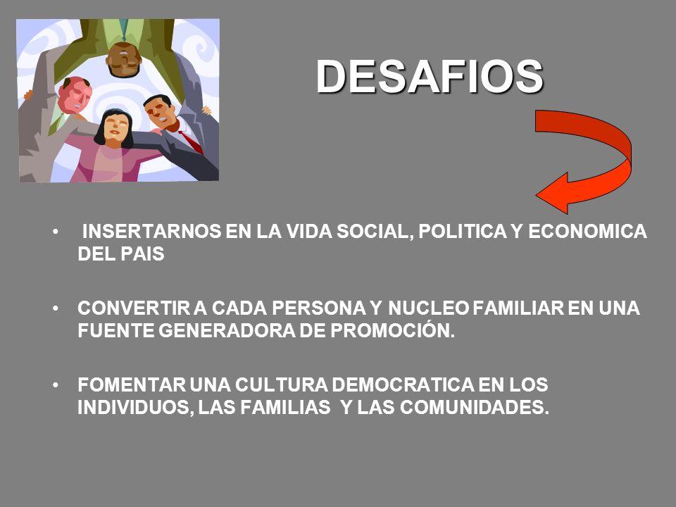DESAFIOS INSERTARNOS EN LA VIDA SOCIAL, POLITICA Y ECONOMICA DEL PAIS CONVERTIR A CADA PERSONA Y NUCLEO FAMILIAR EN UNA FUENTE GENERADORA DE PROMOCIÓN