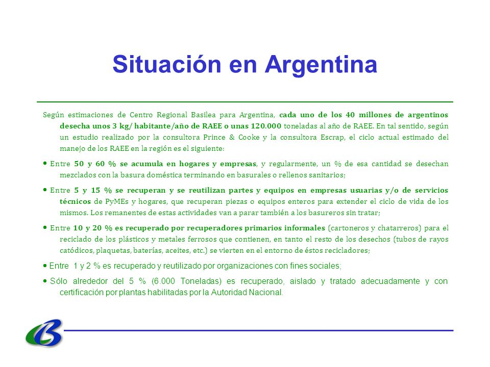 Situación en Argentina Según estimaciones de Centro Regional Basilea para Argentina, cada uno de los 40 millones de argentinos desecha unos 3 kg/ habitante/año de RAEE o unas 120.000 toneladas al año de RAEE.
