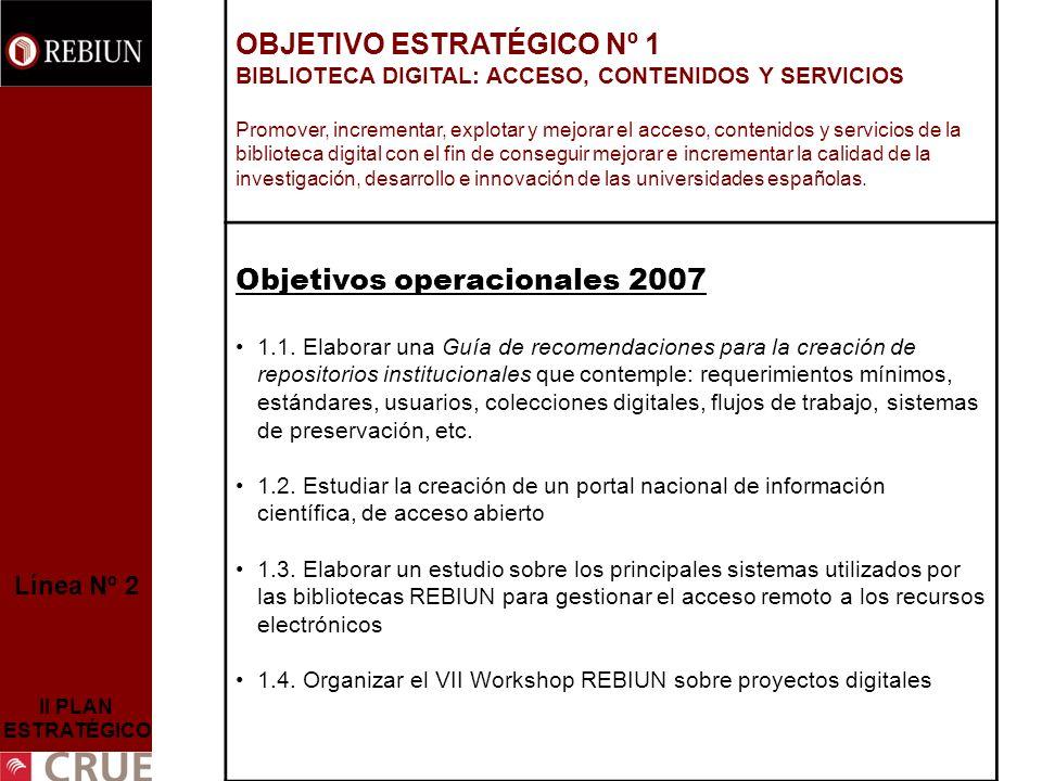 Línea Nº 2 II PLAN ESTRATÉGICO OBJETIVO ESTRATÉGICO Nº 1 BIBLIOTECA DIGITAL: ACCESO, CONTENIDOS Y SERVICIOS Promover, incrementar, explotar y mejorar el acceso, contenidos y servicios de la biblioteca digital con el fin de conseguir mejorar e incrementar la calidad de la investigación, desarrollo e innovación de las universidades españolas.