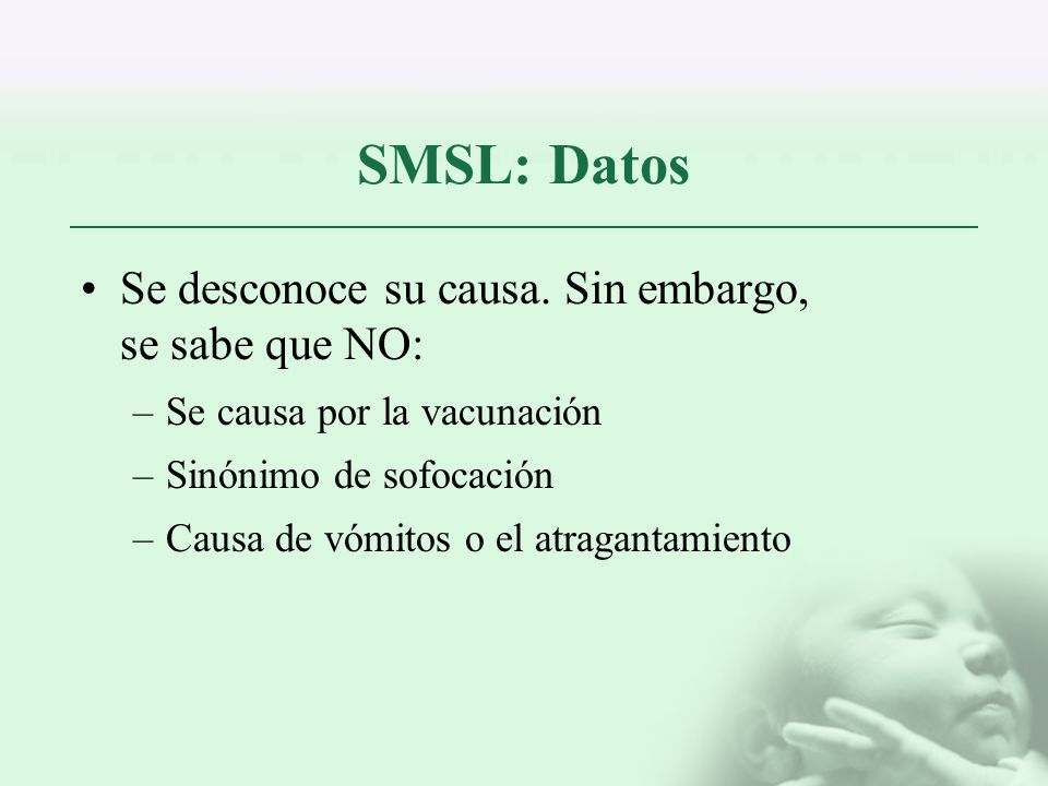 SMSL: Datos Se desconoce su causa. Sin embargo, se sabe que NO: –Se causa por la vacunación –Sinónimo de sofocación –Causa de vómitos o el atragantami