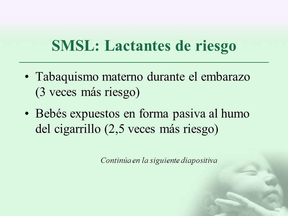 SMSL: Lactantes de riesgo Tabaquismo materno durante el embarazo (3 veces más riesgo) Bebés expuestos en forma pasiva al humo del cigarrillo (2,5 vece