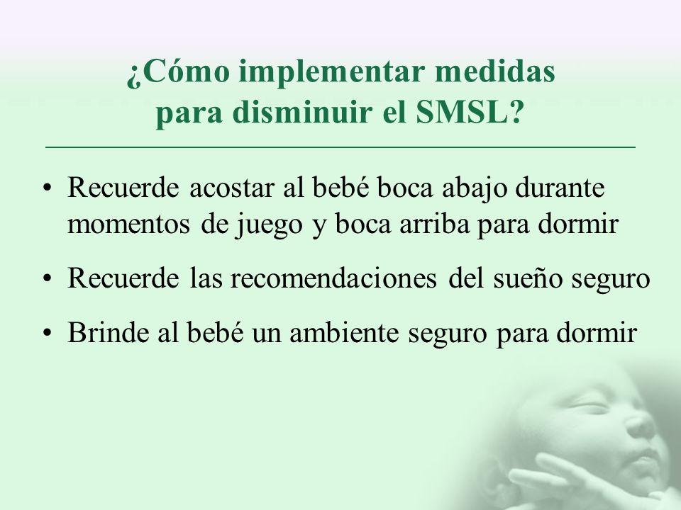 ¿Cómo implementar medidas para disminuir el SMSL? Recuerde acostar al bebé boca abajo durante momentos de juego y boca arriba para dormir Recuerde las
