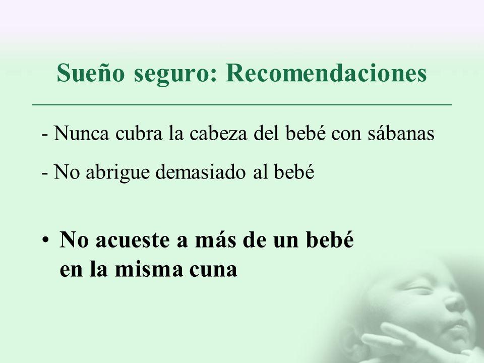 Sueño seguro: Recomendaciones - Nunca cubra la cabeza del bebé con sábanas - No abrigue demasiado al bebé No acueste a más de un bebé en la misma cuna
