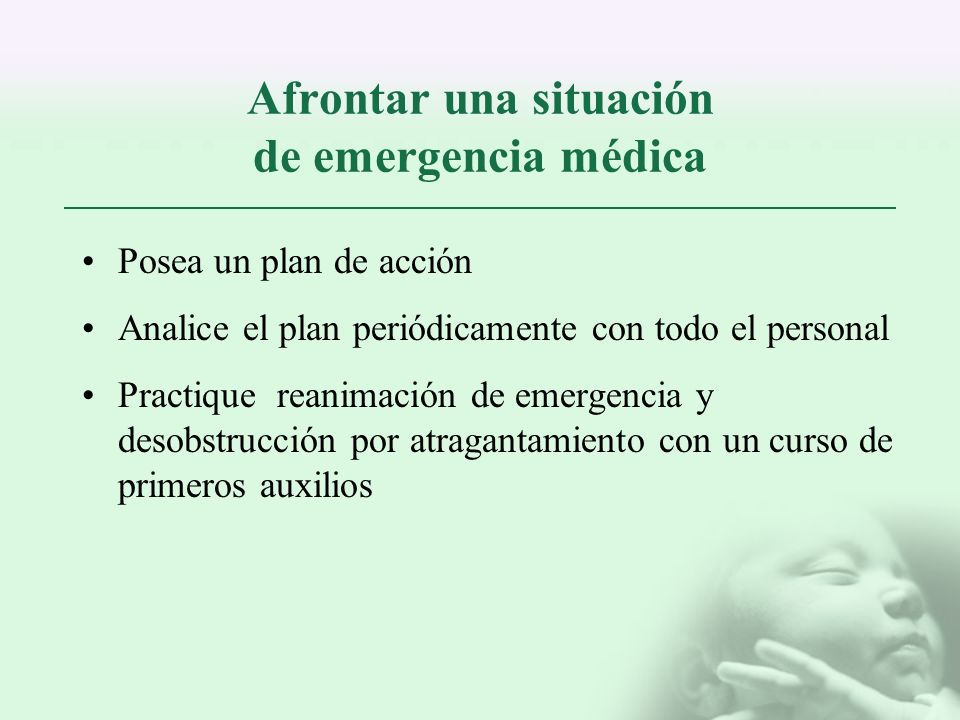 Afrontar una situación de emergencia médica Posea un plan de acción Analice el plan periódicamente con todo el personal Practique reanimación de emerg