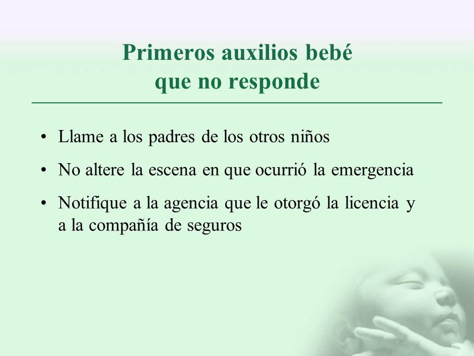 Primeros auxilios bebé que no responde Llame a los padres de los otros niños No altere la escena en que ocurrió la emergencia Notifique a la agencia q