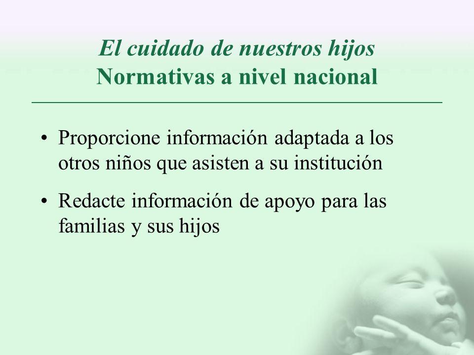 El cuidado de nuestros hijos Normativas a nivel nacional Proporcione información adaptada a los otros niños que asisten a su institución Redacte infor