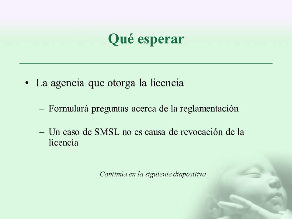 Qué esperar La agencia que otorga la licencia –Formulará preguntas acerca de la reglamentación –Un caso de SMSL no es causa de revocación de la licenc