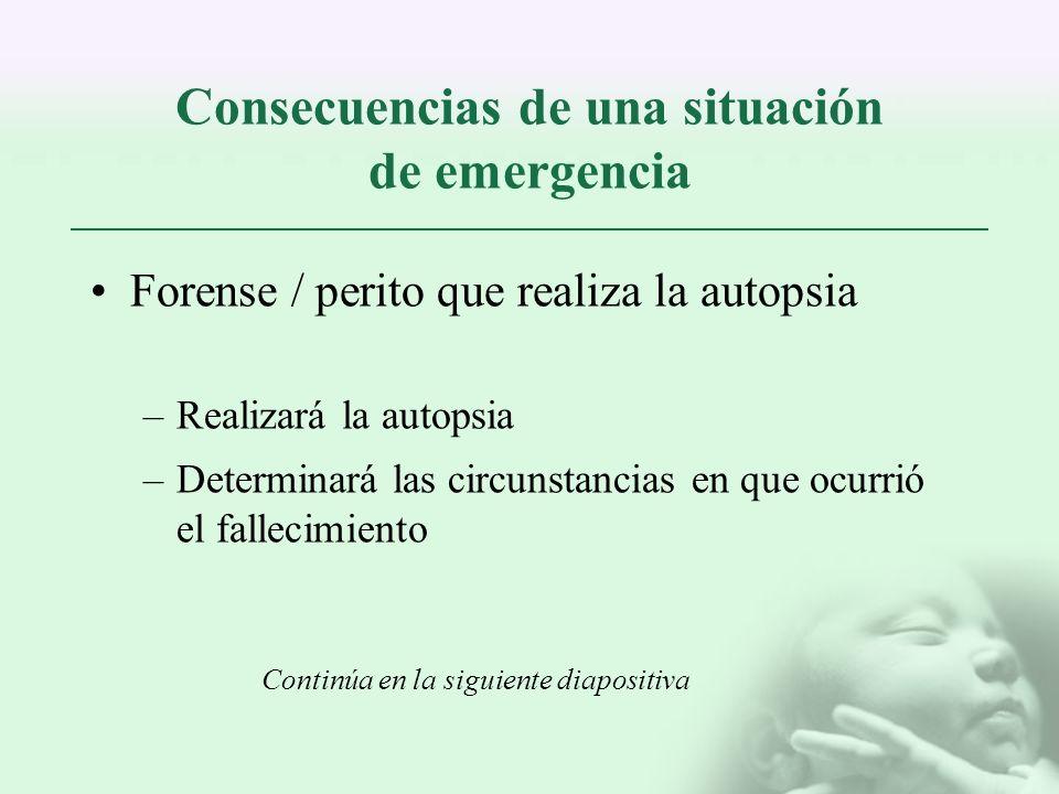 Consecuencias de una situación de emergencia Forense / perito que realiza la autopsia –Realizará la autopsia –Determinará las circunstancias en que oc
