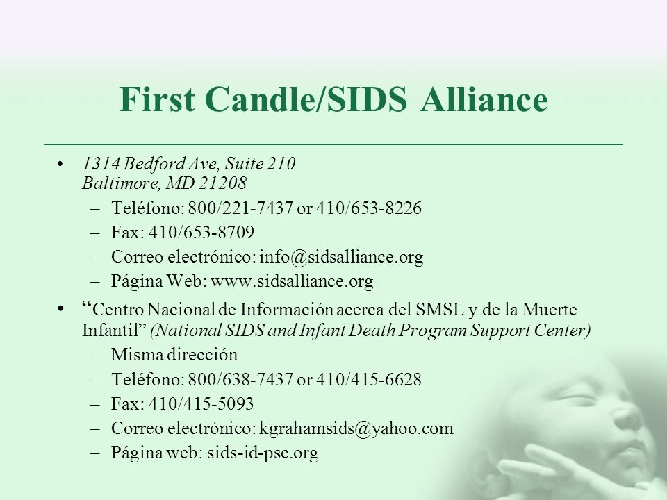 First Candle/SIDS Alliance 1314 Bedford Ave, Suite 210 Baltimore, MD 21208 –Teléfono: 800/221-7437 or 410/653-8226 –Fax: 410/653-8709 –Correo electrón