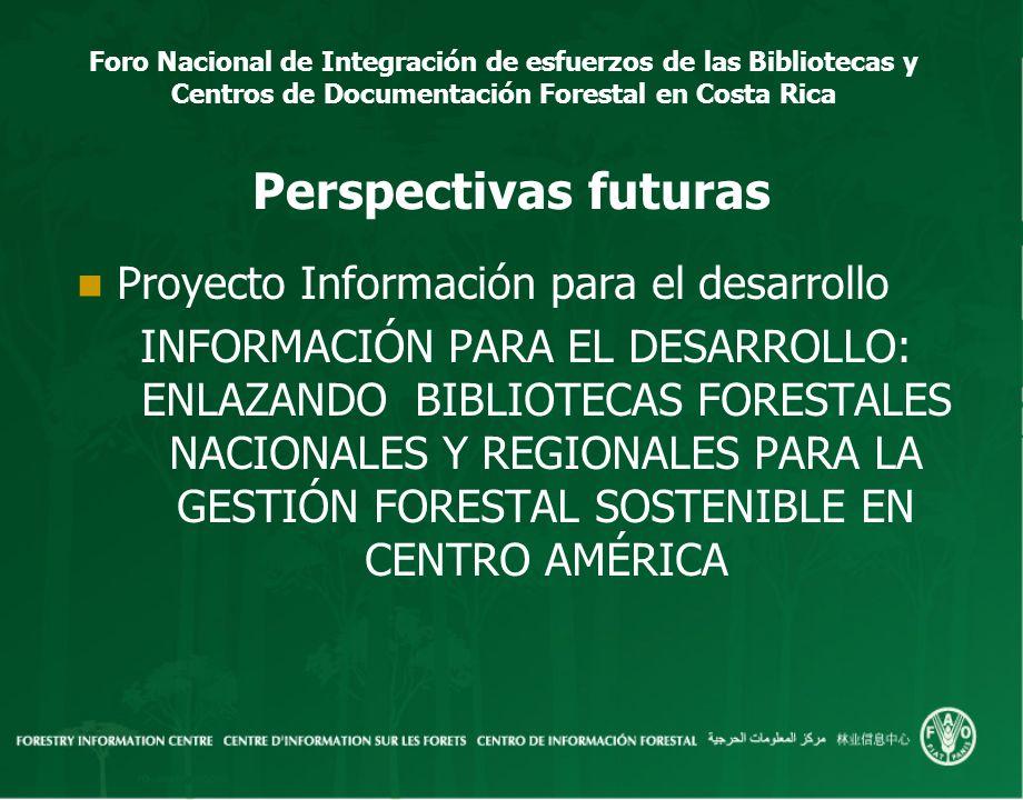 Foro Nacional de Integración de esfuerzos de las Bibliotecas y Centros de Documentación Forestal en Costa Rica Perspectivas futuras Proyecto Informaci