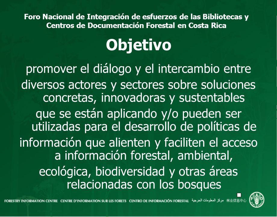 Foro Nacional de Integración de esfuerzos de las Bibliotecas y Centros de Documentación Forestal en Costa Rica Objetivo promover el diálogo y el inter