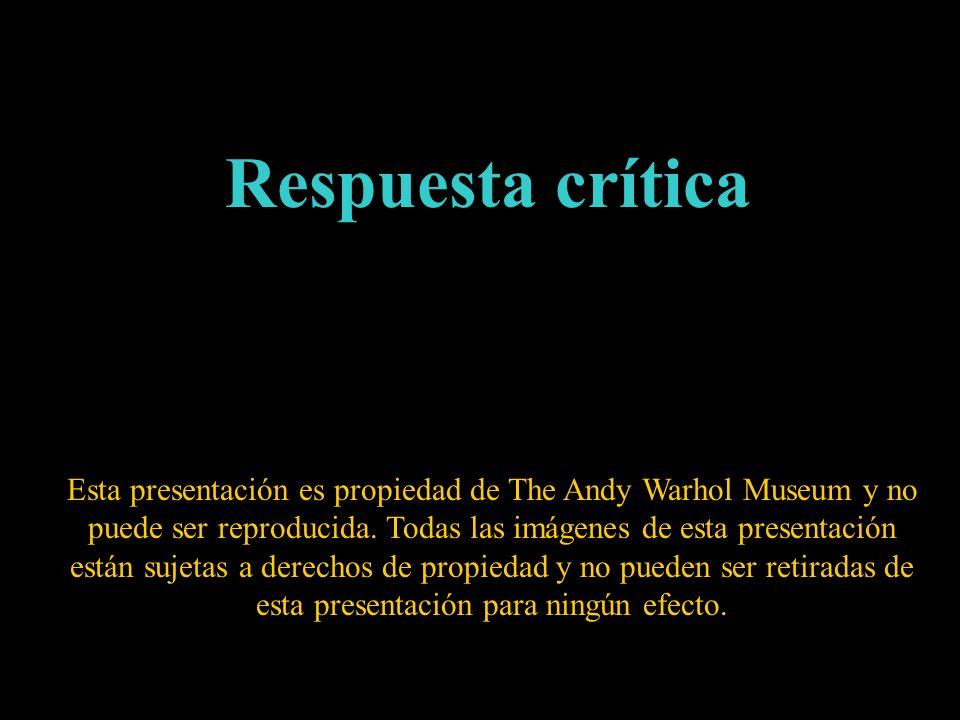 Respuesta crítica Esta presentación es propiedad de The Andy Warhol Museum y no puede ser reproducida. Todas las imágenes de esta presentación están s