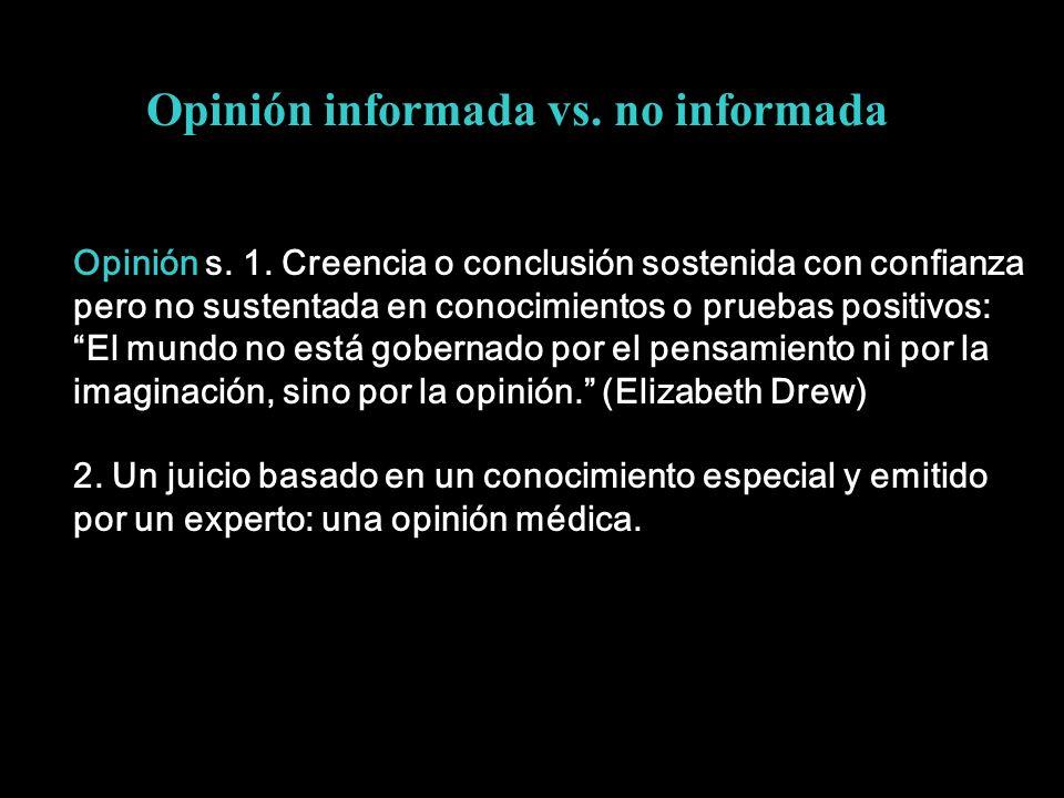 Opinión informada vs. no informada Opinión s. 1. Creencia o conclusión sostenida con confianza pero no sustentada en conocimientos o pruebas positivos