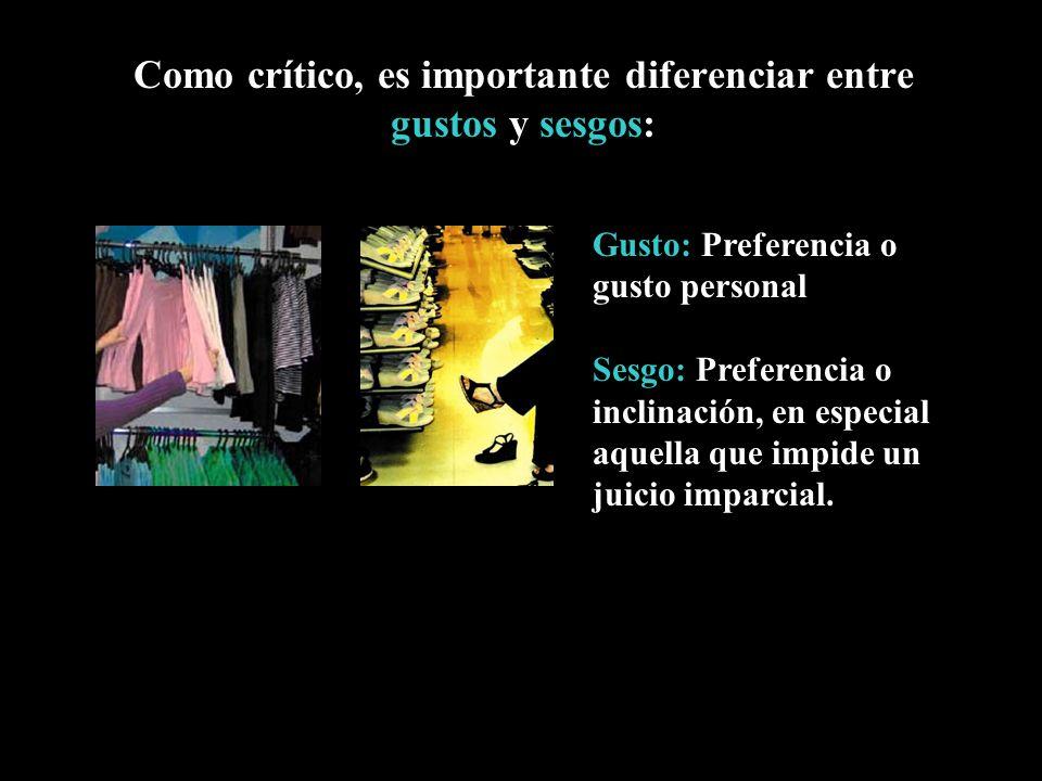 Como crítico, es importante diferenciar entre gustos y sesgos: Gusto: Preferencia o gusto personal Sesgo: Preferencia o inclinación, en especial aquel