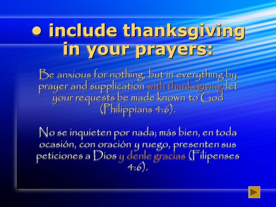 include thanksgiving in your prayers: Be anxious for nothing, but in everything by prayer and supplication with thanksgiving let your requests be made known to God (Philippians 4:6).