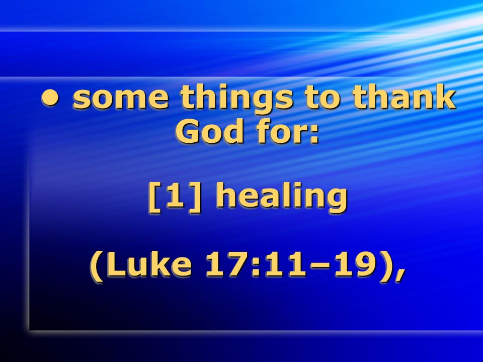 some things to thank God for: [1] healing (Luke 17:11–19), some things to thank God for: [1] healing (Luke 17:11–19),