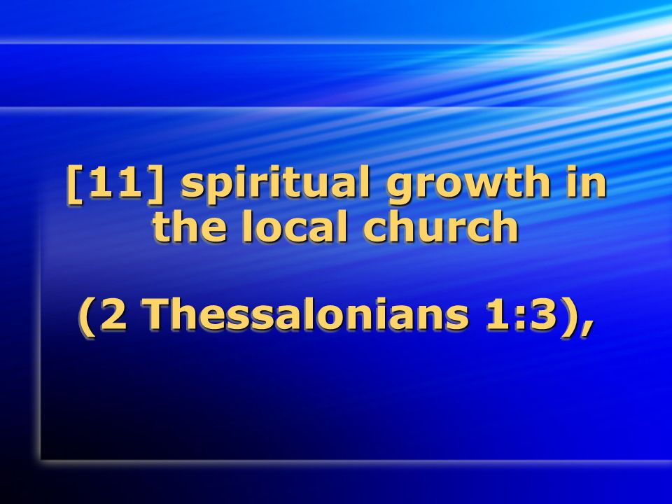 [11] spiritual growth in the local church (2 Thessalonians 1:3),