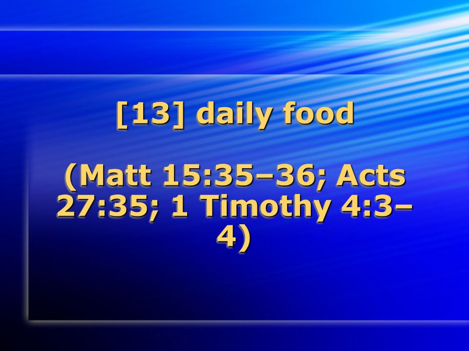 [13] daily food (Matt 15:35–36; Acts 27:35; 1 Timothy 4:3– 4)