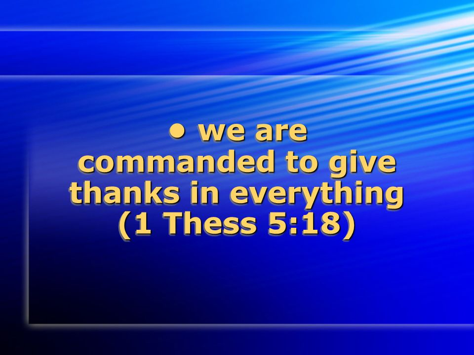 we are commanded to give thanks in everything (1 Thess 5:18) we are commanded to give thanks in everything (1 Thess 5:18)