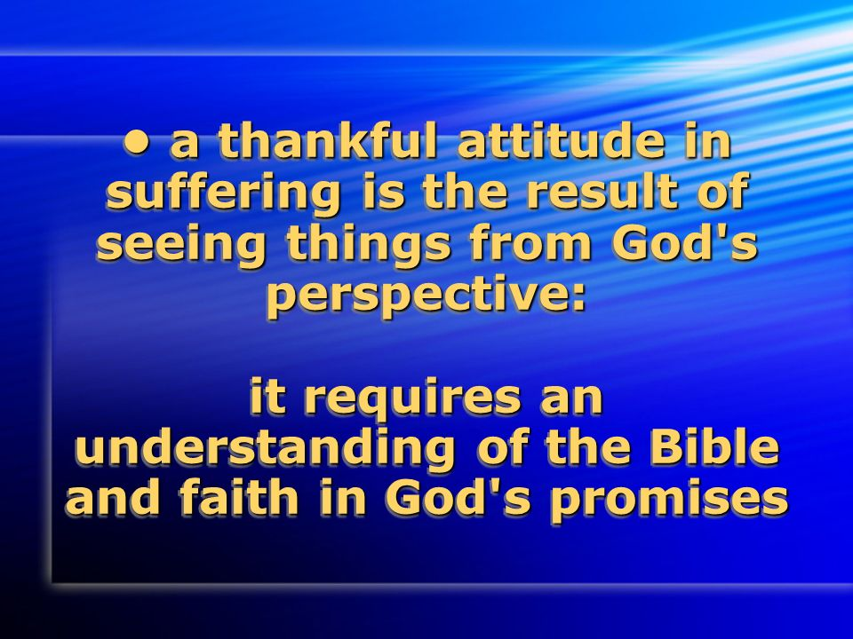 a thankful attitude in suffering is the result of seeing things from God s perspective: it requires an understanding of the Bible and faith in God s promises a thankful attitude in suffering is the result of seeing things from God s perspective: it requires an understanding of the Bible and faith in God s promises