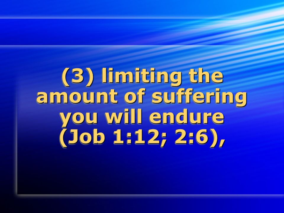 (3) limiting the amount of suffering you will endure (Job 1:12; 2:6),