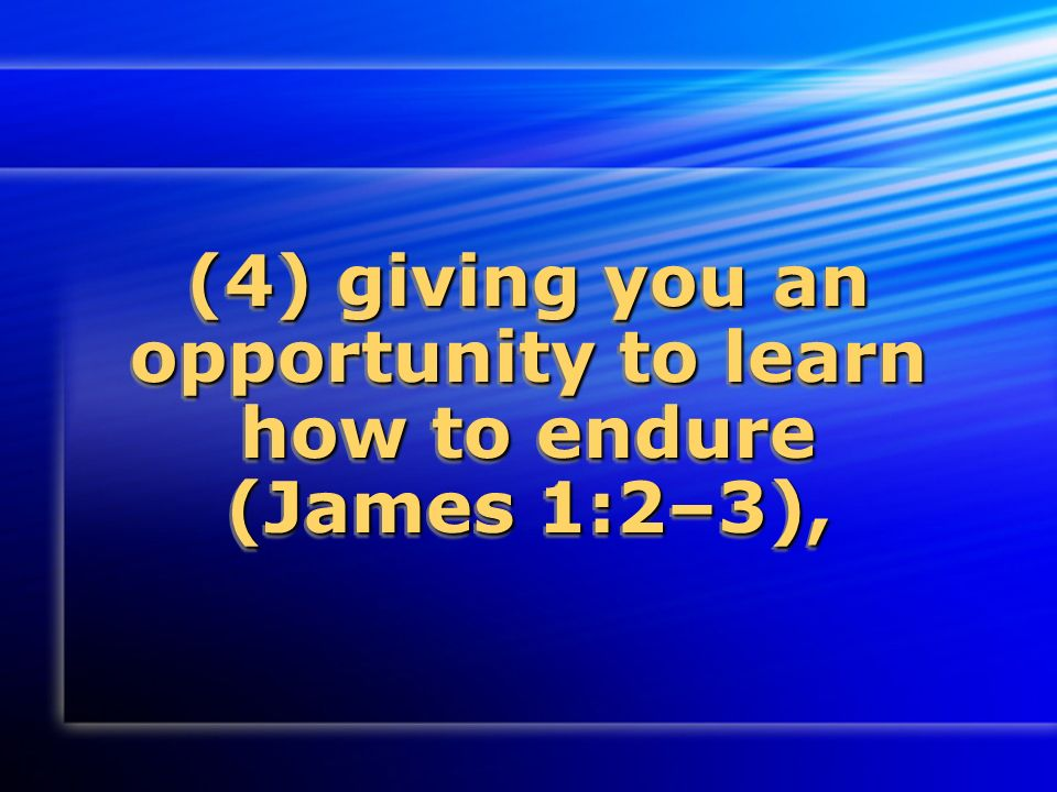 (4) giving you an opportunity to learn how to endure (James 1:2–3),
