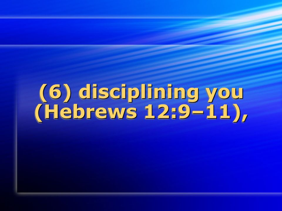 (6) disciplining you (Hebrews 12:9–11),
