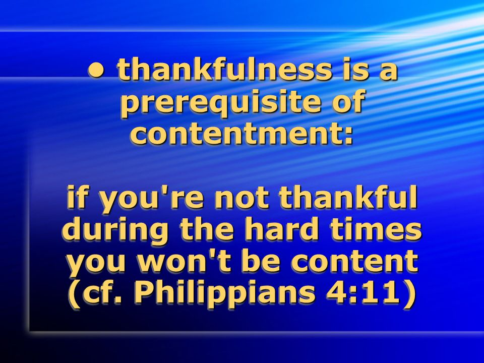 thankfulness is a prerequisite of contentment: if you re not thankful during the hard times you won t be content (cf.