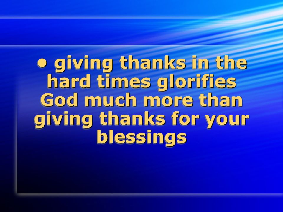 giving thanks in the hard times glorifies God much more than giving thanks for your blessings giving thanks in the hard times glorifies God much more than giving thanks for your blessings