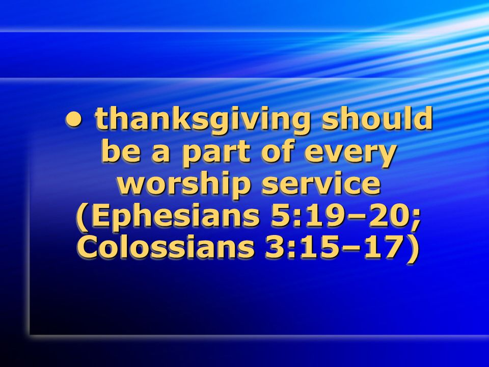 thanksgiving should be a part of every worship service (Ephesians 5:19–20; Colossians 3:15–17) thanksgiving should be a part of every worship service (Ephesians 5:19–20; Colossians 3:15–17)