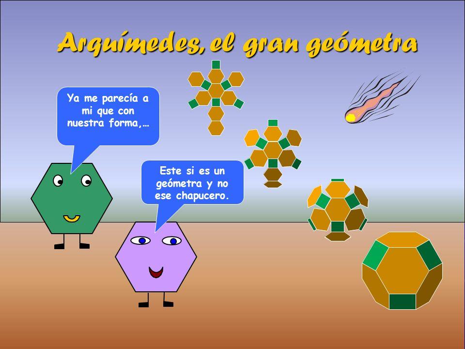 Arquímedes, el gran geómetra Ya me parecía a mi que con nuestra forma,… Este si es un geómetra y no ese chapucero.