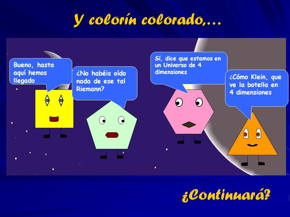 Y colorín colorado,… Bueno, hasta aquí hemos llegado ¿No habéis oído nada de ese tal Riemann? Sí, dice que estamos en un Universo de 4 dimensiones ¿ C