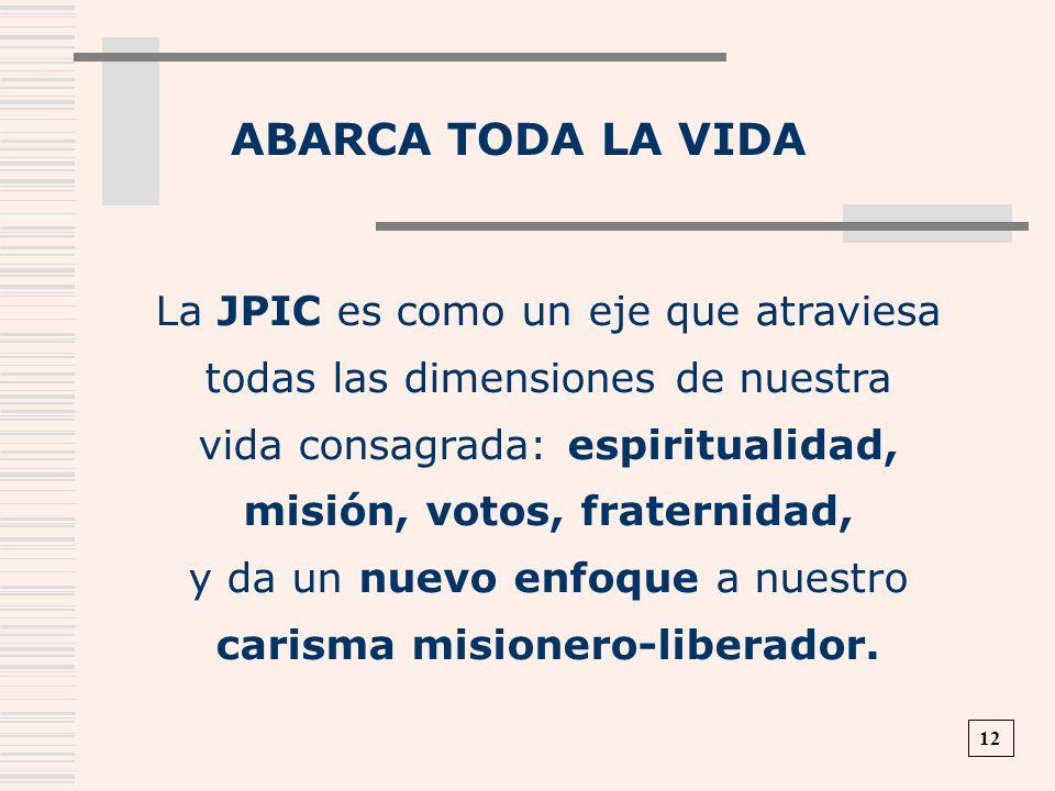 ABARCA TODA LA VIDA La JPIC es como un eje que atraviesa todas las dimensiones de nuestra vida consagrada: espiritualidad, misión, votos, fraternidad,
