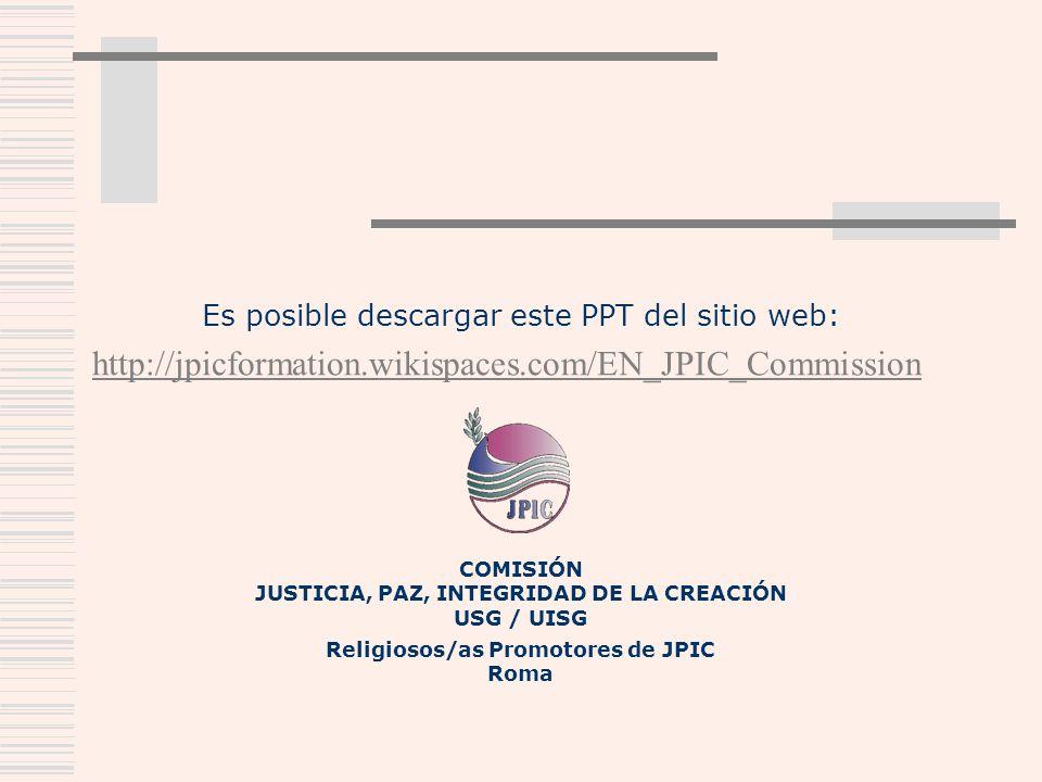 Es posible descargar este PPT del sitio web: http://jpicformation.wikispaces.com/EN_JPIC_Commission COMISIÓN JUSTICIA, PAZ, INTEGRIDAD DE LA CREACIÓN