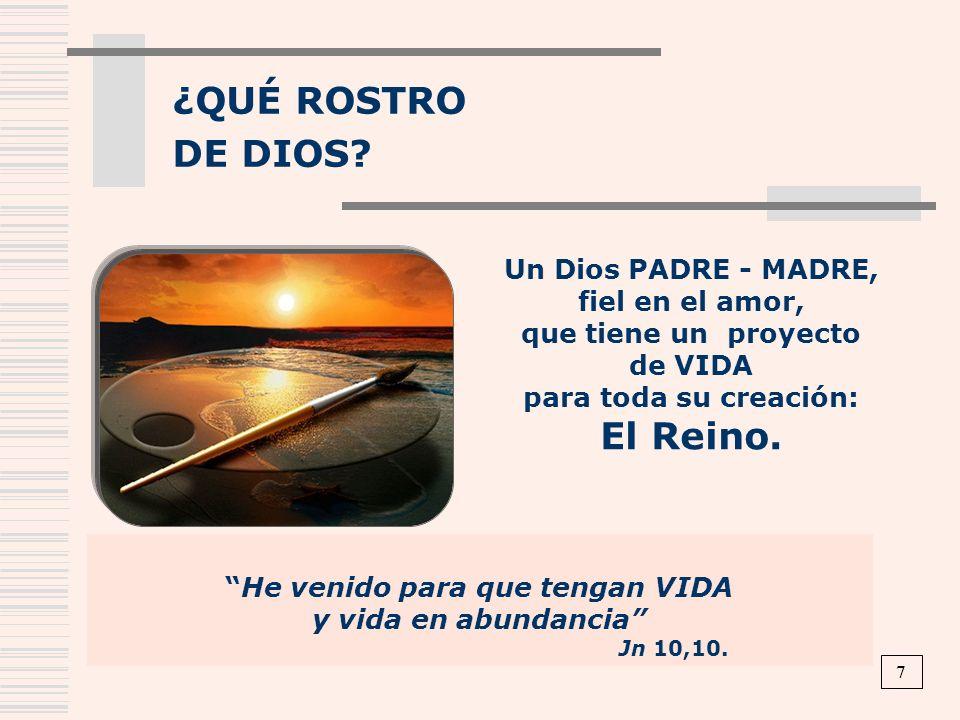 ¿QUÉ ROSTRO DE DIOS? He venido para que tengan VIDA y vida en abundancia Jn 10,10. Un Dios PADRE - MADRE, fiel en el amor, que tiene un proyecto de VI