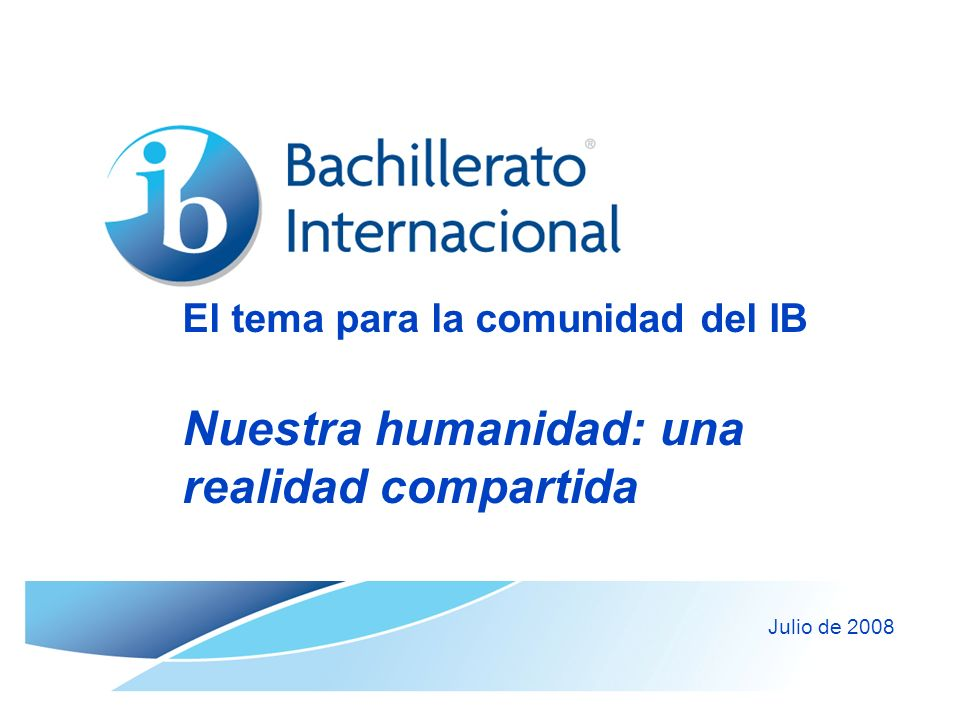 El tema para la comunidad del IB Nuestra humanidad: una realidad compartida Julio de 2008