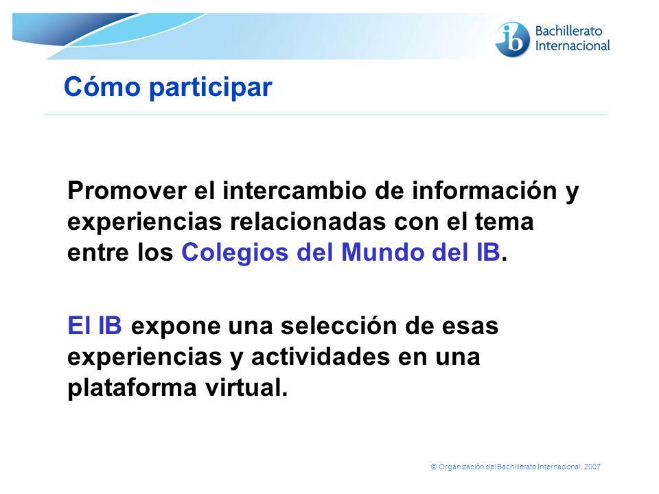 © Organización del Bachillerato Internacional, 2007 Cómo participar Promover el intercambio de información y experiencias relacionadas con el tema ent
