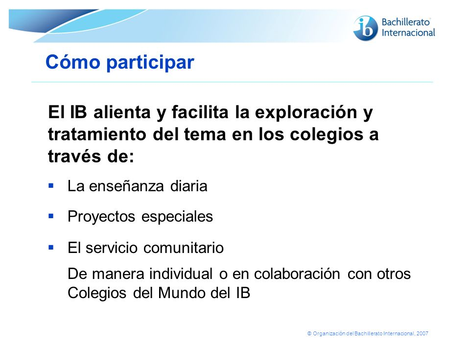 © Organización del Bachillerato Internacional, 2007 La enseñanza diaria Proyectos especiales El servicio comunitario De manera individual o en colabor