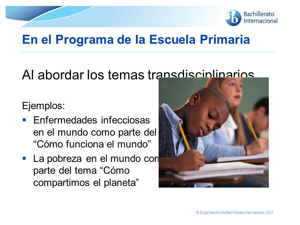 © Organización del Bachillerato Internacional, 2007 En el Programa de la Escuela Primaria Al abordar los temas transdisciplinarios Ejemplos: Enfermeda