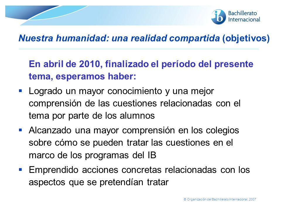 © Organización del Bachillerato Internacional, 2007 Nuestra humanidad: una realidad compartida (objetivos) En abril de 2010, finalizado el período del