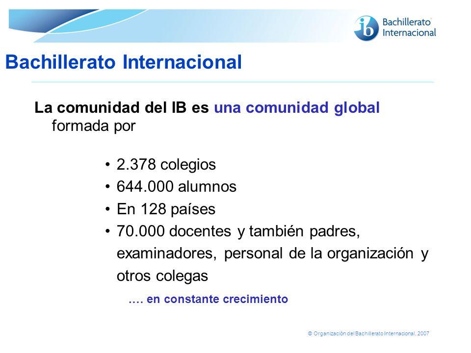 © Organización del Bachillerato Internacional, 2007 La comunidad del IB es una comunidad global formada por 2.378 colegios 644.000 alumnos En 128 país