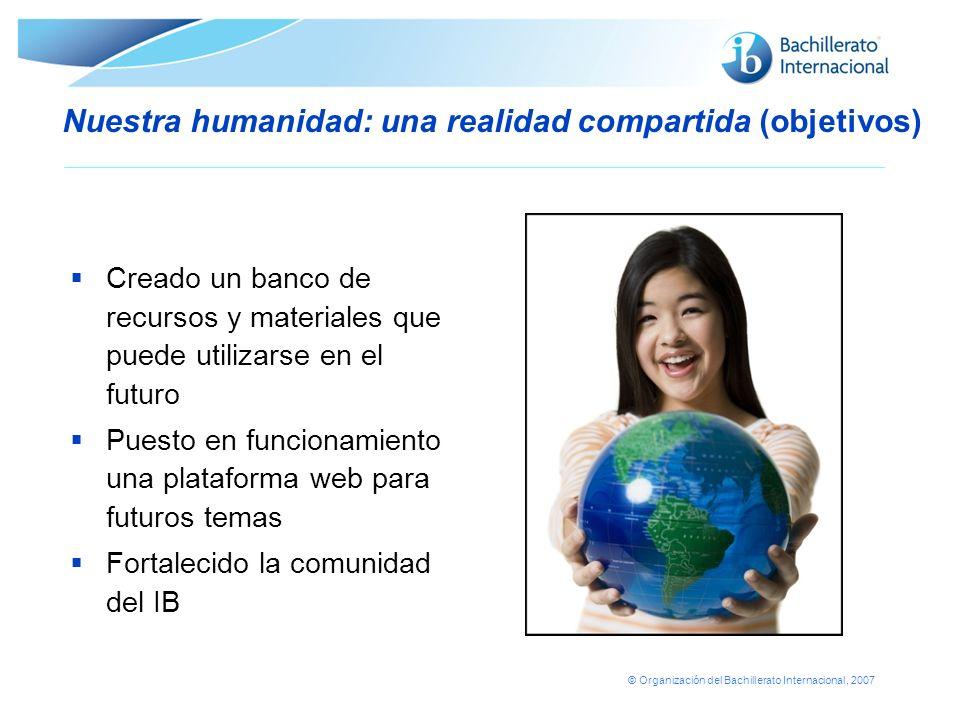 © Organización del Bachillerato Internacional, 2007 Nuestra humanidad: una realidad compartida (objetivos) Creado un banco de recursos y materiales qu