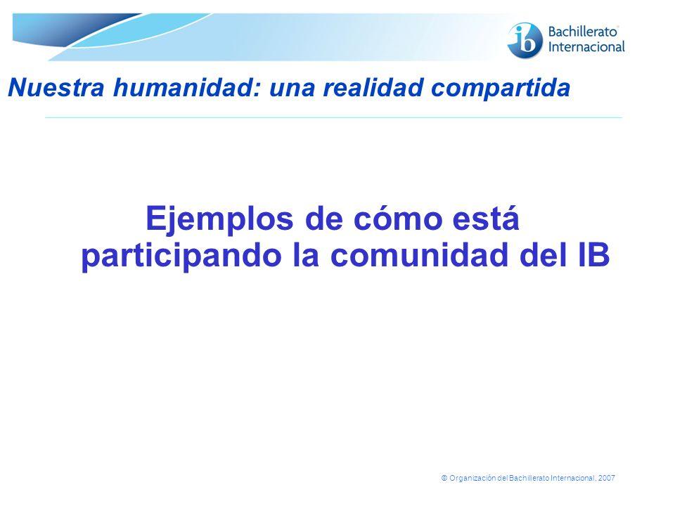 © Organización del Bachillerato Internacional, 2007 Ejemplos de cómo está participando la comunidad del IB Nuestra humanidad: una realidad compartida