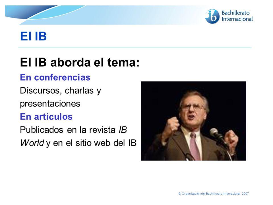 © Organización del Bachillerato Internacional, 2007 El IB El IB aborda el tema: En conferencias Discursos, charlas y presentaciones En artículos Publi
