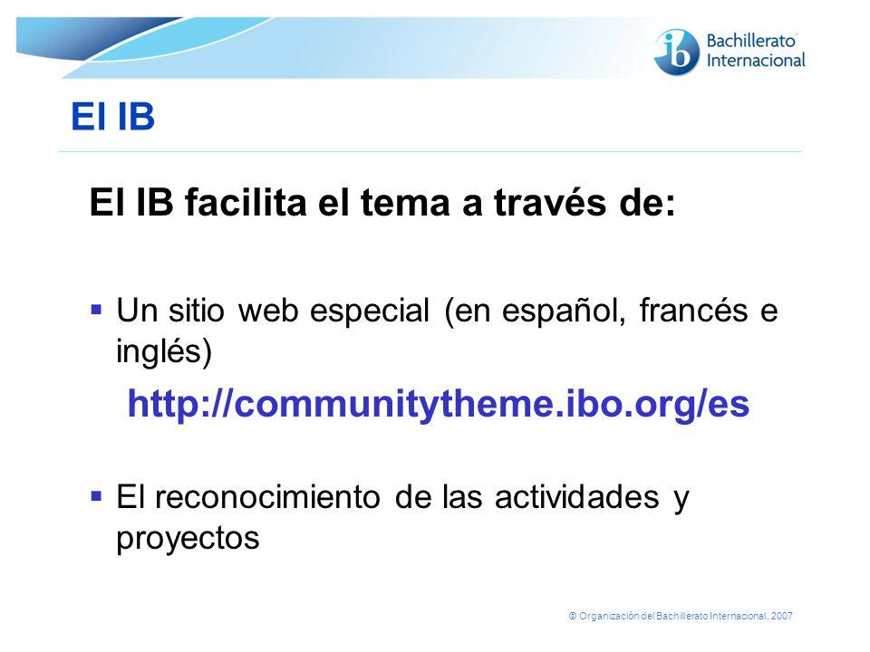 © Organización del Bachillerato Internacional, 2007 El IB El IB facilita el tema a través de: Un sitio web especial (en español, francés e inglés) htt