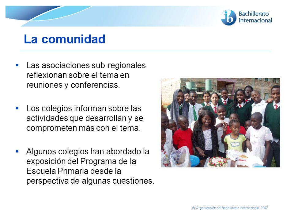© Organización del Bachillerato Internacional, 2007 La comunidad Las asociaciones sub-regionales reflexionan sobre el tema en reuniones y conferencias