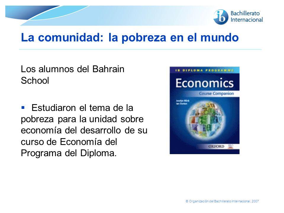 © Organización del Bachillerato Internacional, 2007 La comunidad: la pobreza en el mundo Los alumnos del Bahrain School Estudiaron el tema de la pobre