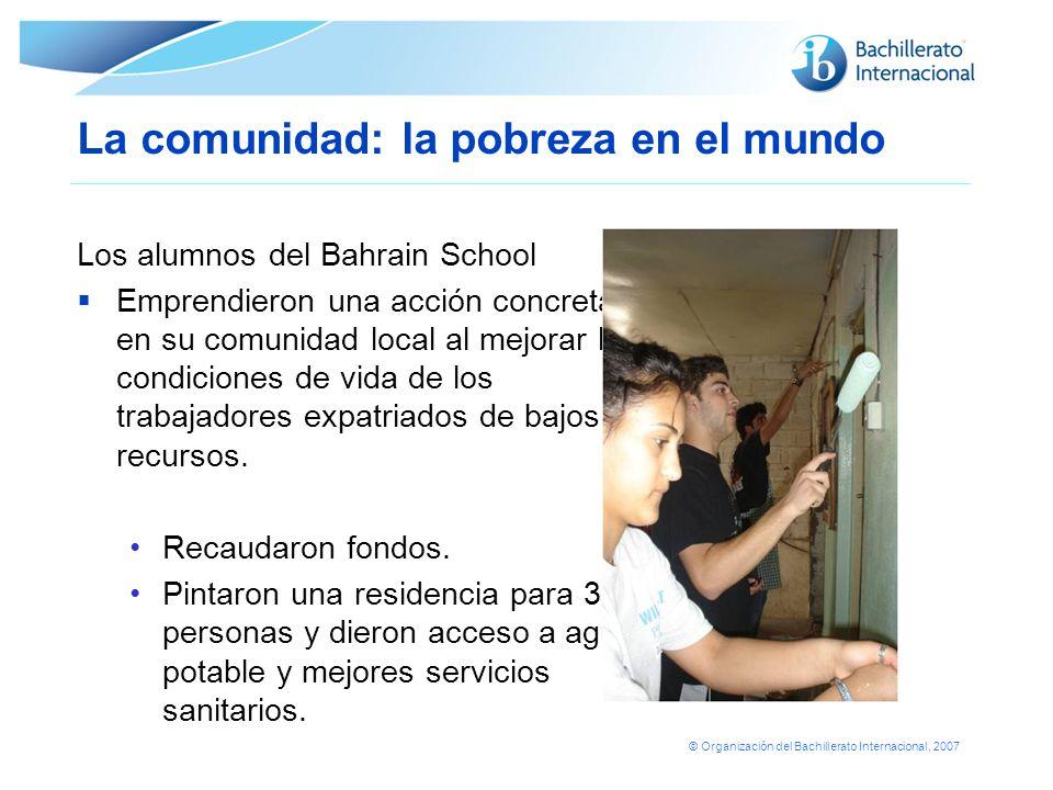 © Organización del Bachillerato Internacional, 2007 La comunidad: la pobreza en el mundo Los alumnos del Bahrain School Emprendieron una acción concre