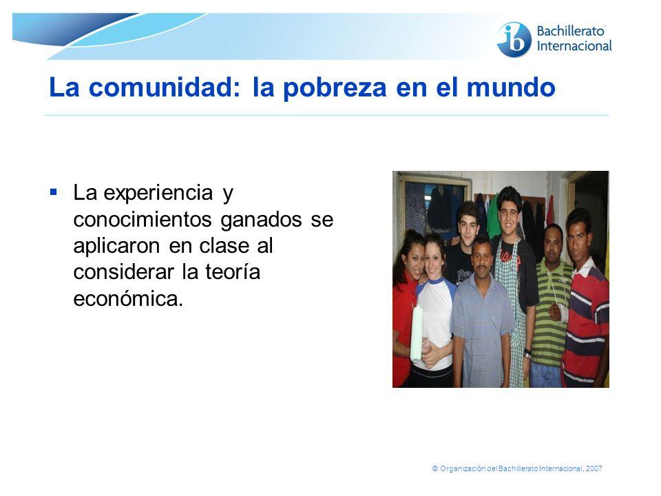 © Organización del Bachillerato Internacional, 2007 La comunidad: la pobreza en el mundo La experiencia y conocimientos ganados se aplicaron en clase